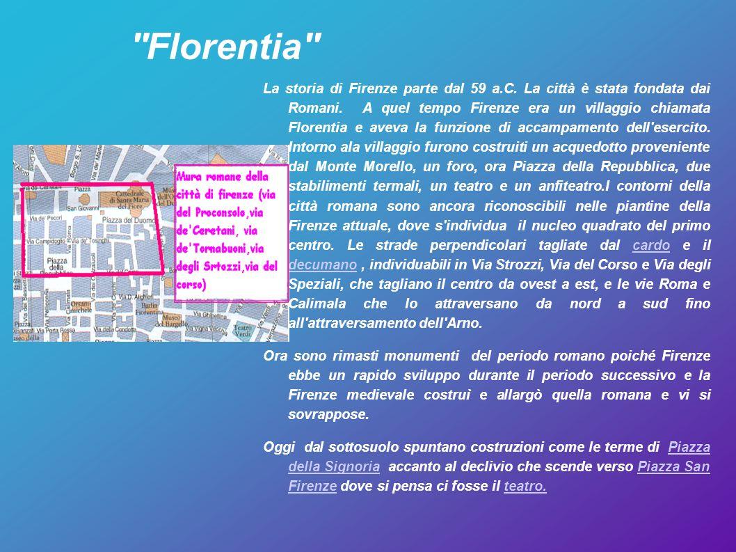 ''Florentia'' La storia di Firenze parte dal 59 a.C. La città è stata fondata dai Romani. A quel tempo Firenze era un villaggio chiamata Florentia e a