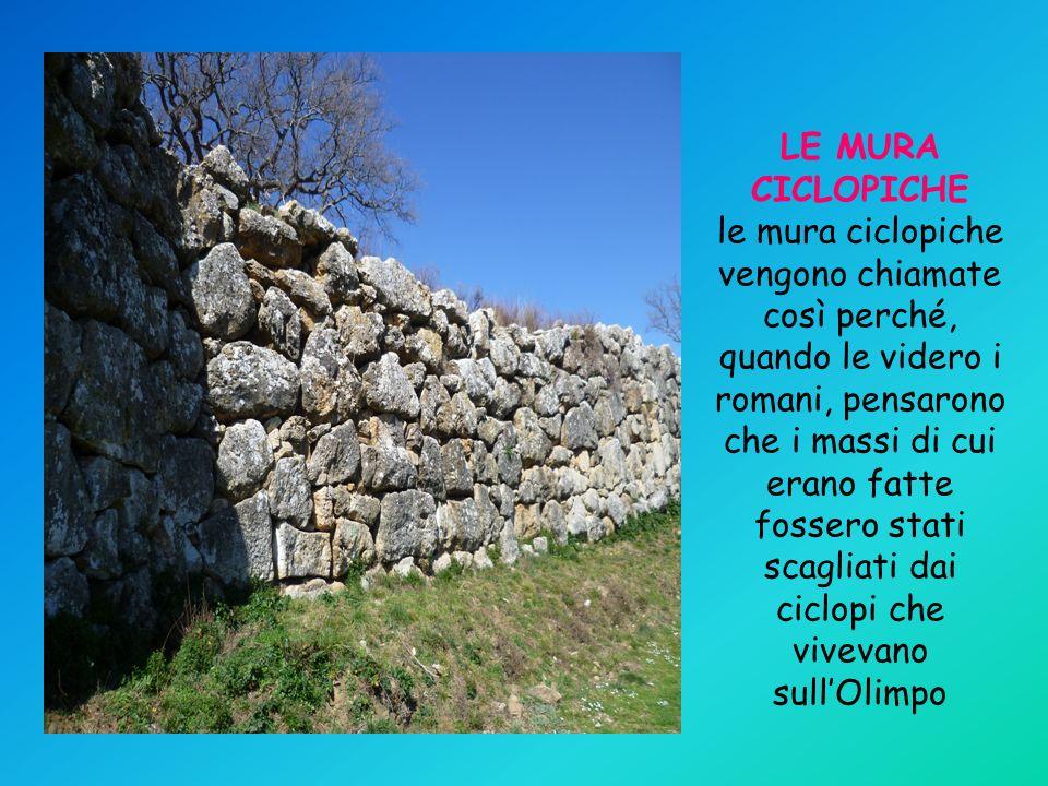 LE MURA CICLOPICHE le mura ciclopiche vengono chiamate così perché, quando le videro i romani, pensarono che i massi di cui erano fatte fossero stati