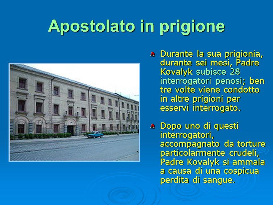 Apostolato in prigione Durante la sua prigionia, durante sei mesi, Padre Kovalyk subisce 28 interrogatori penosi; ben tre volte viene condotto in altr