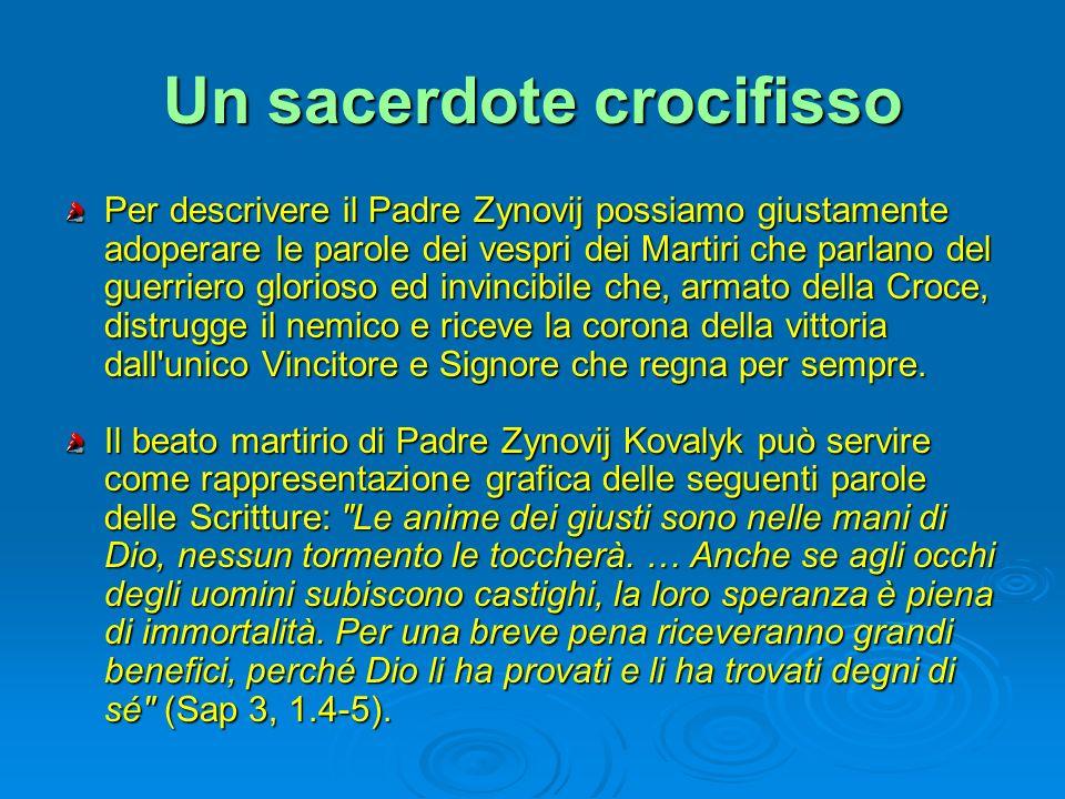 Un sacerdote crocifisso Per descrivere il Padre Zynovij possiamo giustamente adoperare le parole dei vespri dei Martiri che parlano del guerriero glor