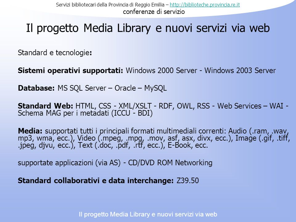 Il progetto Media Library e nuovi servizi via web Standard e tecnologie: Sistemi operativi supportati: Windows 2000 Server - Windows 2003 Server Database: MS SQL Server – Oracle – MySQL Standard Web: HTML, CSS - XML/XSLT - RDF, OWL, RSS - Web Services – WAI - Schema MAG per i metadati (ICCU - BDI) Media: supportati tutti i principali formati multimediali correnti: Audio (.ram,.wav, mp3, wma, ecc.), Video (.mpeg,.mpg,.mov, asf, asx, divx, ecc.), Image (.gif,.tiff,.jpeg, djvu, ecc.), Text (.doc,.pdf,.rtf, ecc.), E-Book, ecc.