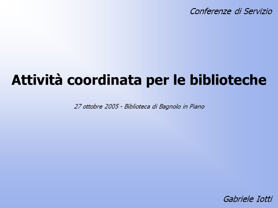 Attività coordinata per le biblioteche Gabriele Iotti 27 ottobre 2005 - Biblioteca di Bagnolo in Piano Conferenze di Servizio