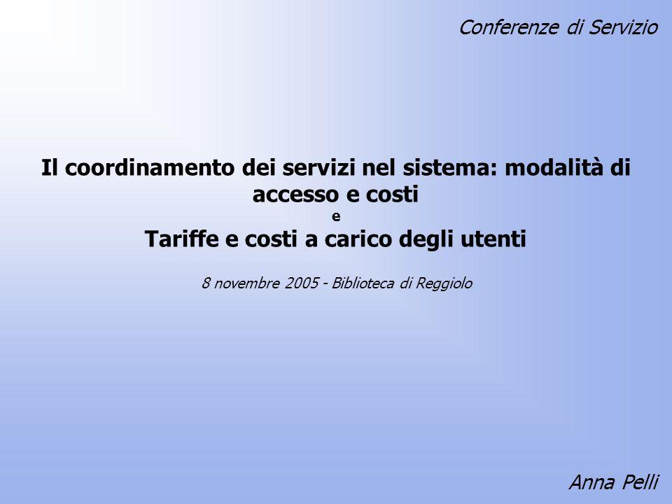 Il coordinamento dei servizi nel sistema: modalità di accesso e costi e Tariffe e costi a carico degli utenti Anna Pelli 8 novembre 2005 - Biblioteca di Reggiolo Conferenze di Servizio