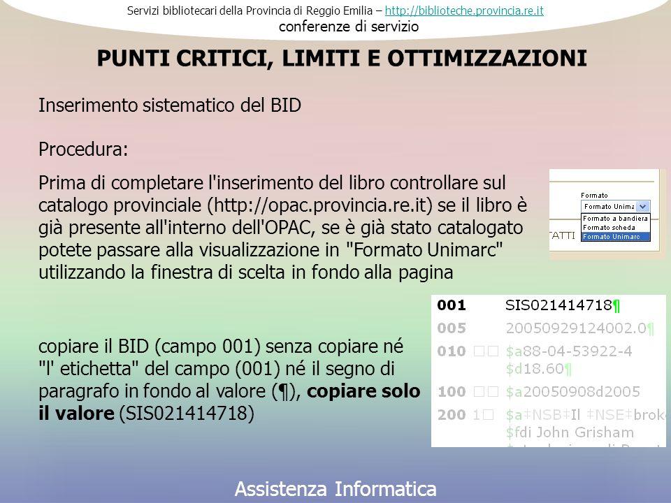 Servizi bibliotecari della Provincia di Reggio Emilia – http://biblioteche.provincia.re.it conferenze di serviziohttp://biblioteche.provincia.re.it Assistenza Informatica Al centro Per migliorare l utilizzo delle procedure legate al BID vorremmo predisporre 2 aggiornamenti settimanali dell OPAC (Lunedì e Giovedì) e, di conseguenza, 2 esportazioni settimanali per le biblioteche, il nostro piano di lavoro dovrebbe grossomodo essere così PUNTI CRITICI, LIMITI E OTTIMIZZAZIONI martedì pomeriggio procedura per l esportazione dei record trattati mercoledì mattina invio file alle biblioteche mercoledì pomeriggio procedure per l aggiornamento dell OPAC giovedì mattina aggiornamento OPAC -------------------------------------------------------------------------------------------------- giovedì pomeriggio procedura per l esportazione dei record trattati venerdì mattina invio file alle biblioteche venerdì pomeriggio procedure per l aggiornamento dell OPAC lunedì mattina aggiornamento OPAC