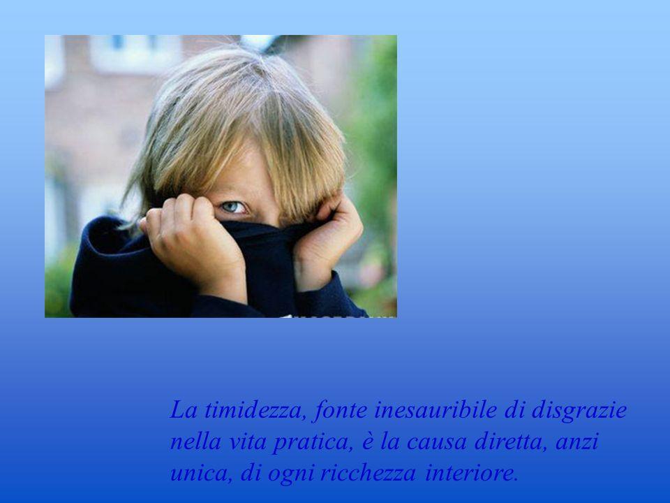 La timidezza, fonte inesauribile di disgrazie nella vita pratica, è la causa diretta, anzi unica, di ogni ricchezza interiore. E.M.Cloran