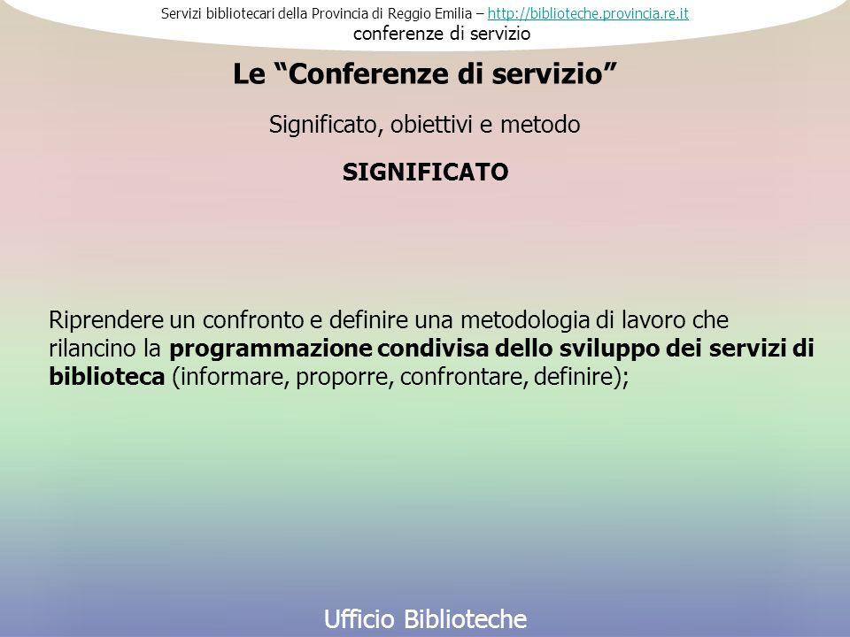 Servizi bibliotecari della Provincia di Reggio Emilia – http://biblioteche.provincia.re.it conferenze di serviziohttp://biblioteche.provincia.re.it Ufficio Biblioteche Riprendere un confronto e definire una metodologia di lavoro che rilancino la programmazione condivisa dello sviluppo dei servizi di biblioteca (informare, proporre, confrontare, definire); SIGNIFICATO Significato, obiettivi e metodo Le Conferenze di servizio