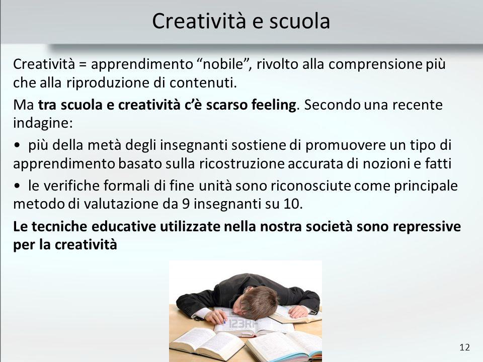 12 Creatività e scuola Creatività = apprendimento nobile, rivolto alla comprensione più che alla riproduzione di contenuti. Ma tra scuola e creatività