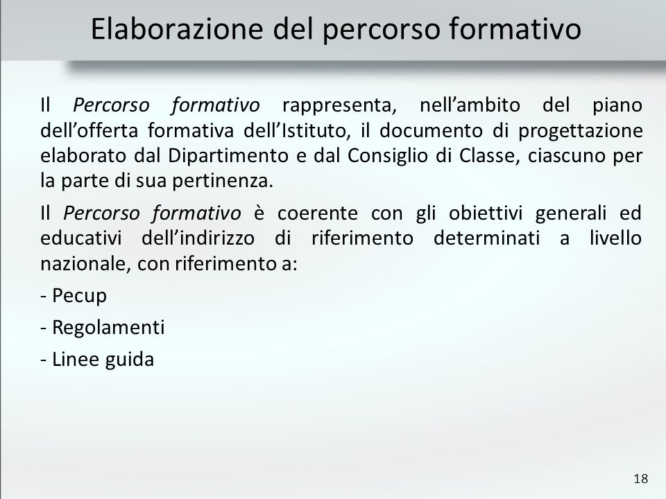 18 Elaborazione del percorso formativo Il Percorso formativo rappresenta, nellambito del piano dellofferta formativa dellIstituto, il documento di progettazione elaborato dal Dipartimento e dal Consiglio di Classe, ciascuno per la parte di sua pertinenza.
