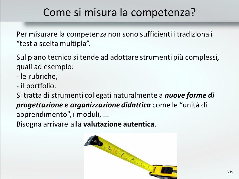 26 Per misurare la competenza non sono sufficienti i tradizionali test a scelta multipla. Sul piano tecnico si tende ad adottare strumenti più comples