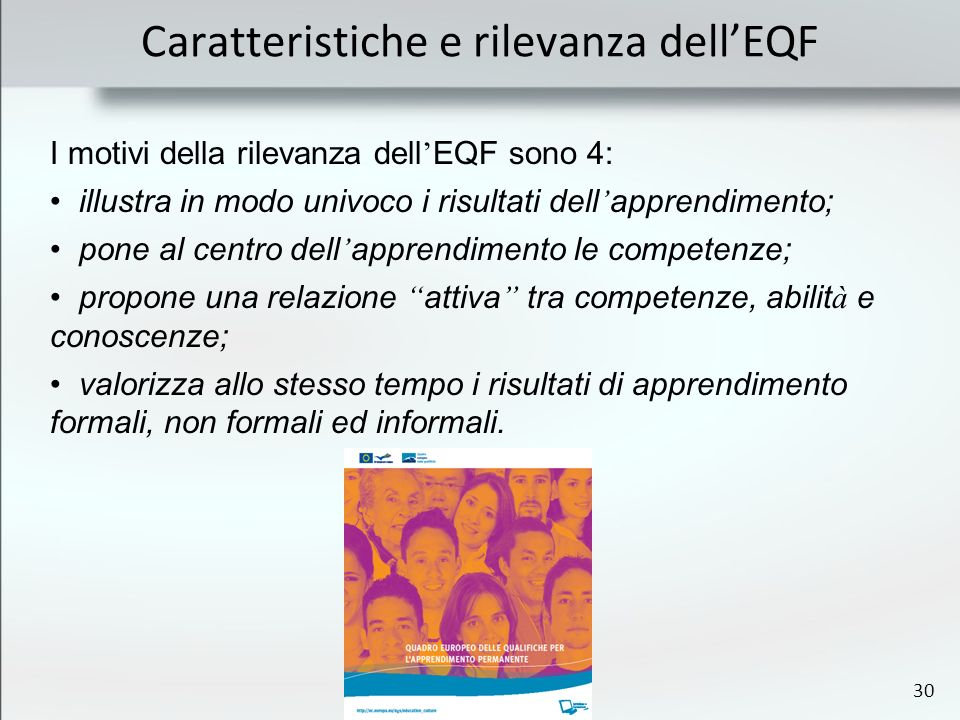 30 Caratteristiche e rilevanza dellEQF I motivi della rilevanza dell EQF sono 4: illustra in modo univoco i risultati dell apprendimento; pone al cent