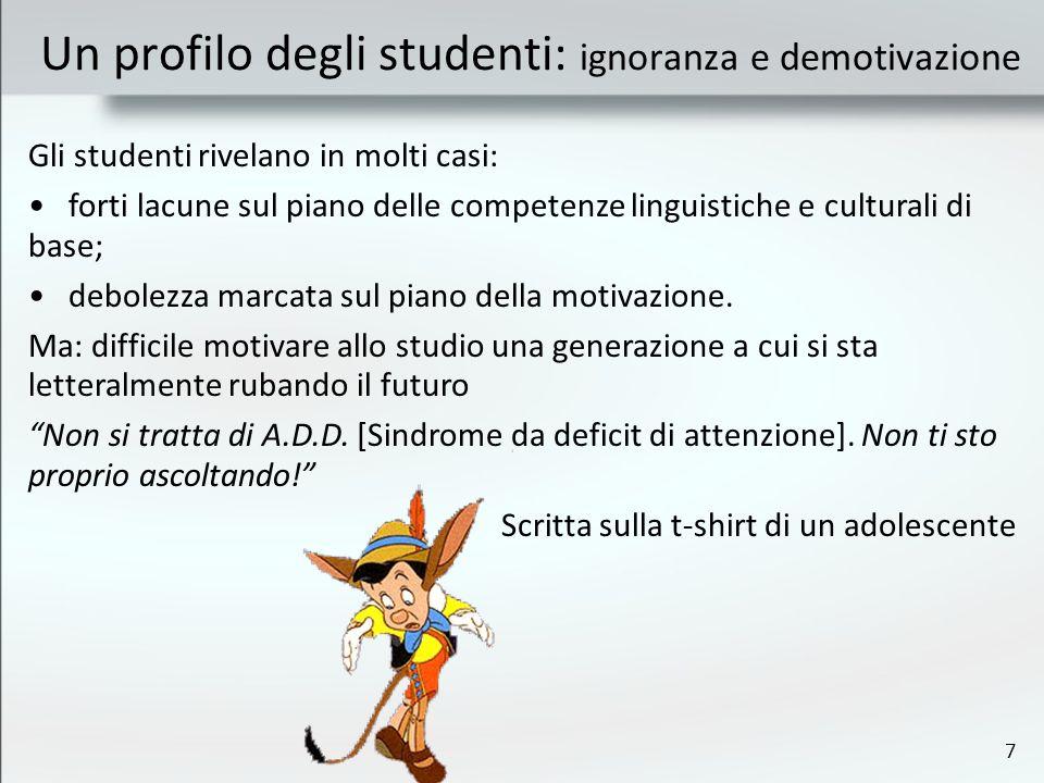 7 Un profilo degli studenti: ignoranza e demotivazione Gli studenti rivelano in molti casi: forti lacune sul piano delle competenze linguistiche e culturali di base; debolezza marcata sul piano della motivazione.
