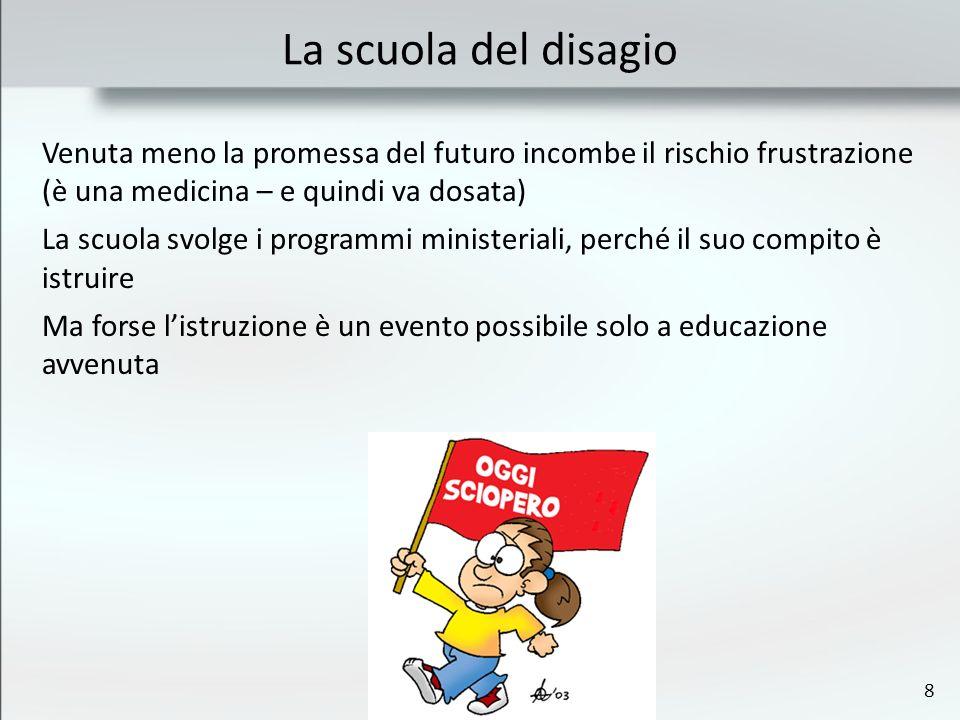 8 La scuola del disagio Venuta meno la promessa del futuro incombe il rischio frustrazione (è una medicina – e quindi va dosata) La scuola svolge i pr