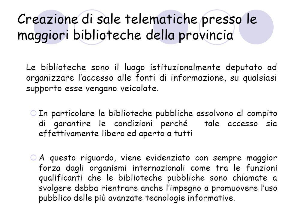 Creazione di sale telematiche presso le maggiori biblioteche della provincia Le biblioteche sono il luogo istituzionalmente deputato ad organizzare laccesso alle fonti di informazione, su qualsiasi supporto esse vengano veicolate.