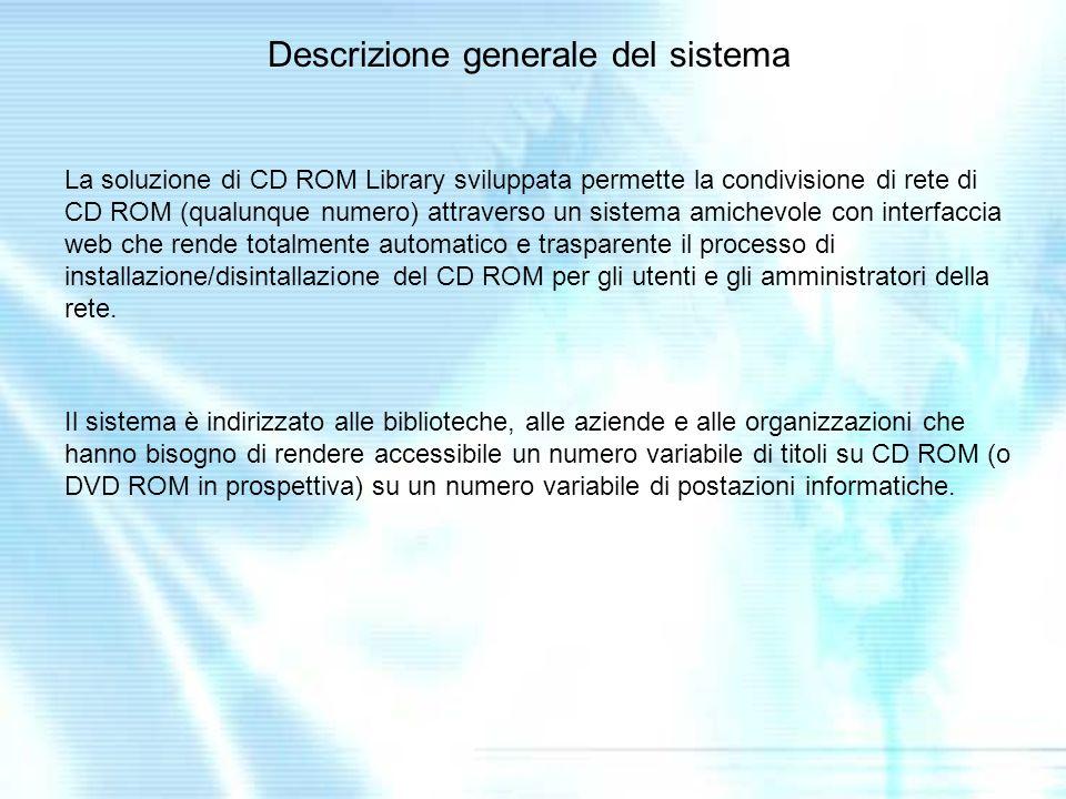 Descrizione generale del sistema La soluzione di CD ROM Library sviluppata permette la condivisione di rete di CD ROM (qualunque numero) attraverso un sistema amichevole con interfaccia web che rende totalmente automatico e trasparente il processo di installazione/disintallazione del CD ROM per gli utenti e gli amministratori della rete.