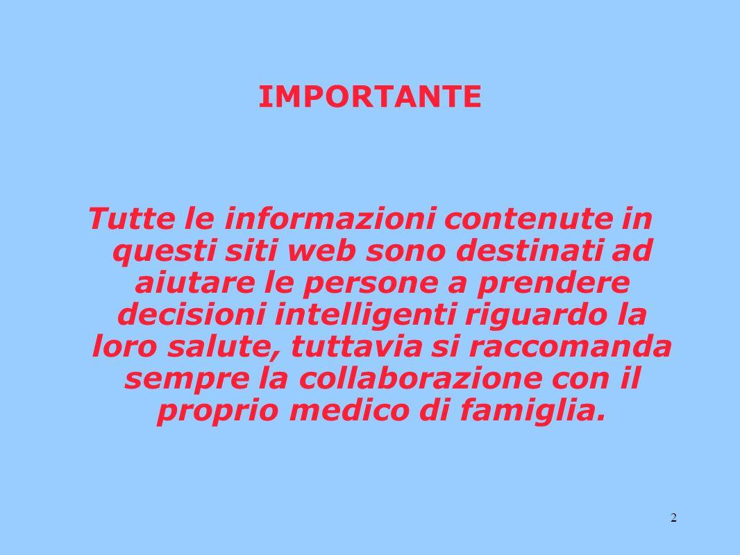 2 IMPORTANTE Tutte le informazioni contenute in questi siti web sono destinati ad aiutare le persone a prendere decisioni intelligenti riguardo la loro salute, tuttavia si raccomanda sempre la collaborazione con il proprio medico di famiglia.