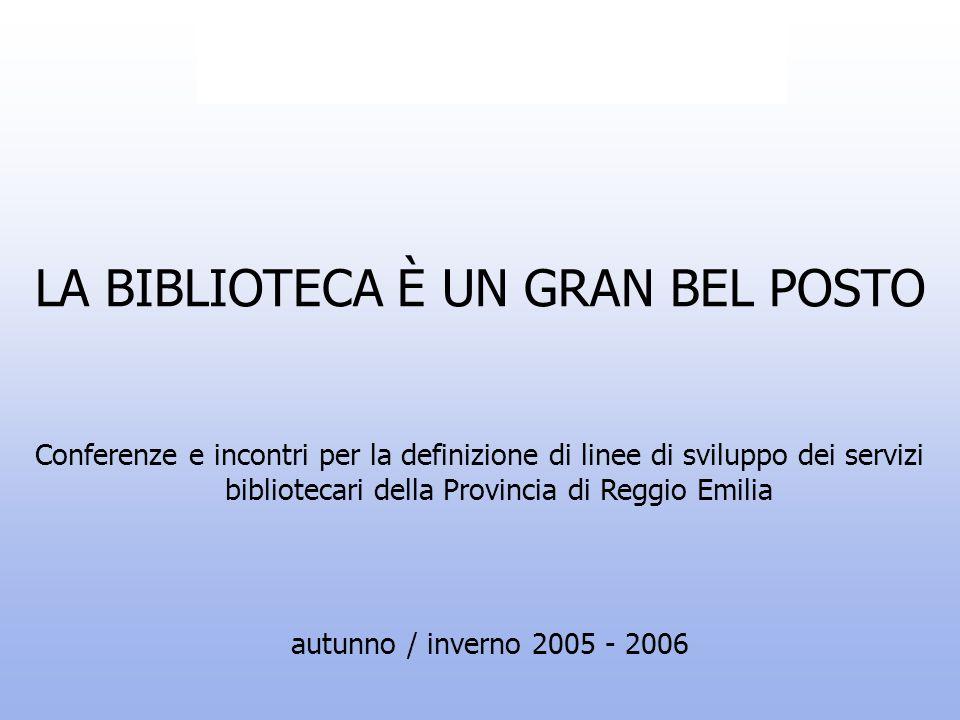 LA BIBLIOTECA È UN GRAN BEL POSTO autunno / inverno 2005 - 2006 Conferenze e incontri per la definizione di linee di sviluppo dei servizi bibliotecari della Provincia di Reggio Emilia