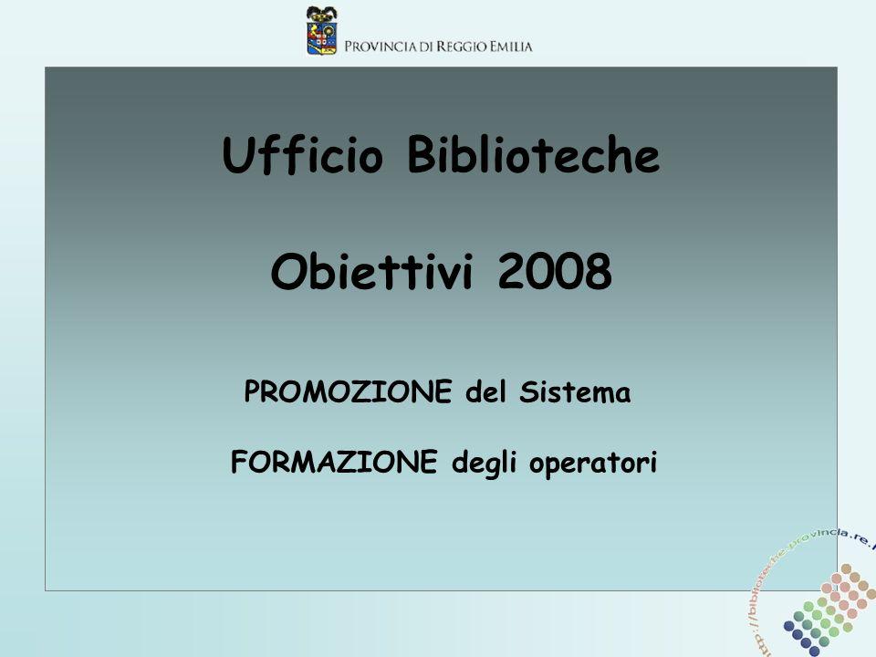 Ufficio Biblioteche Obiettivi 2008 PROMOZIONE del Sistema FORMAZIONE degli operatori
