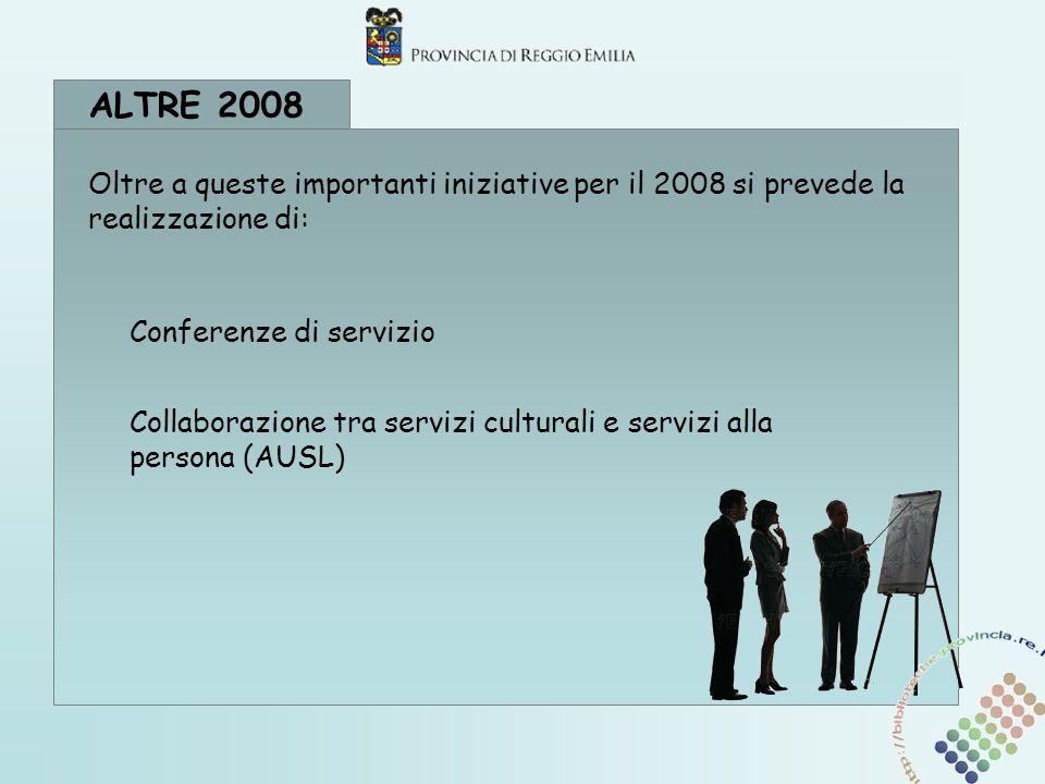 ALTRE 2008 Conferenze di servizio Collaborazione tra servizi culturali e servizi alla persona (AUSL) Oltre a queste importanti iniziative per il 2008 si prevede la realizzazione di: