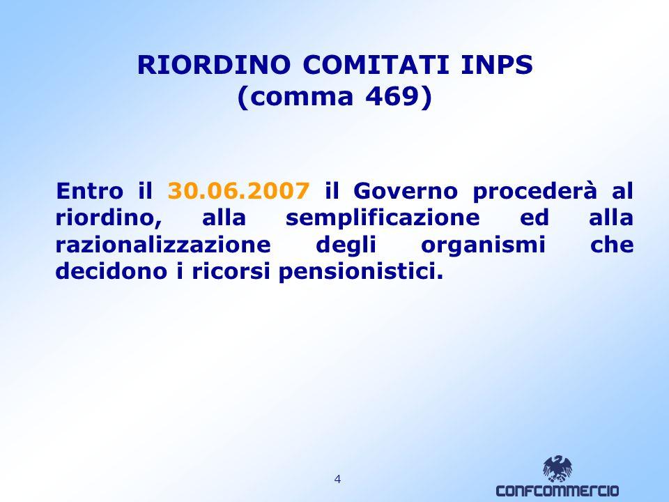4 RIORDINO COMITATI INPS (comma 469) Entro il 30.06.2007 il Governo procederà al riordino, alla semplificazione ed alla razionalizzazione degli organismi che decidono i ricorsi pensionistici.