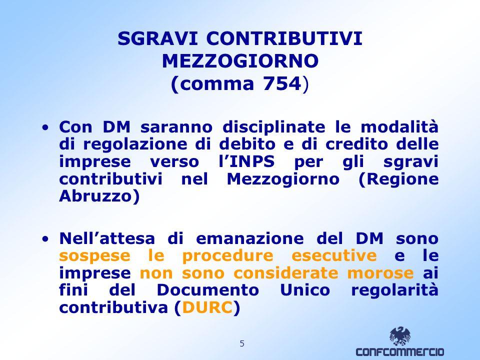 5 SGRAVI CONTRIBUTIVI MEZZOGIORNO (comma 754) Con DM saranno disciplinate le modalità di regolazione di debito e di credito delle imprese verso lINPS per gli sgravi contributivi nel Mezzogiorno (Regione Abruzzo) Nellattesa di emanazione del DM sono sospese le procedure esecutive e le imprese non sono considerate morose ai fini del Documento Unico regolarità contributiva (DURC)