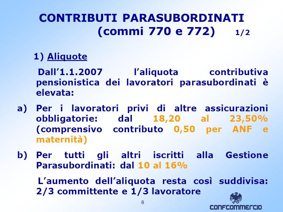 8 CONTRIBUTI PARASUBORDINATI (commi 770 e 772) 1/2 1) Aliquote Dall1.1.2007 laliquota contributiva pensionistica dei lavoratori parasubordinati è elevata: a)Per i lavoratori privi di altre assicurazioni obbligatorie: dal 18,20 al 23,50% (comprensivo contributo 0,50 per ANF e maternità) b)Per tutti gli altri iscritti alla Gestione Parasubordinati: dal 10 al 16% Laumento dellaliquota resta così suddivisa: 2/3 committente e 1/3 lavoratore