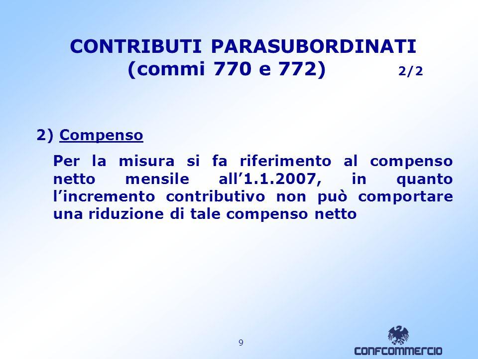9 CONTRIBUTI PARASUBORDINATI (commi 770 e 772) 2/2 2) Compenso Per la misura si fa riferimento al compenso netto mensile all1.1.2007, in quanto lincremento contributivo non può comportare una riduzione di tale compenso netto