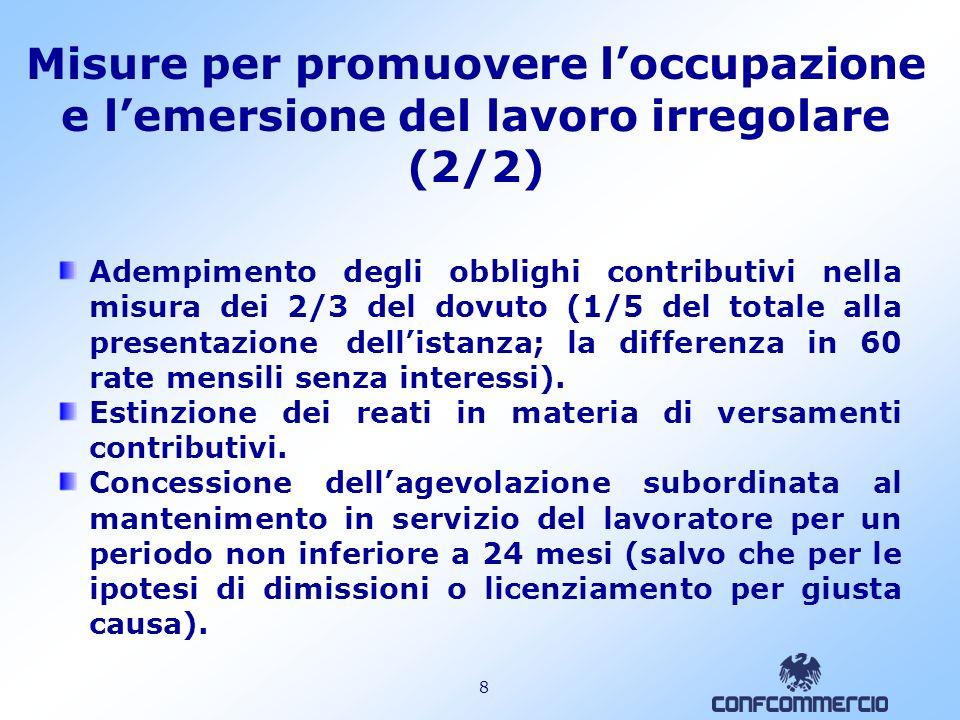 8 Misure per promuovere loccupazione e lemersione del lavoro irregolare (2/2) Adempimento degli obblighi contributivi nella misura dei 2/3 del dovuto (1/5 del totale alla presentazione dellistanza; la differenza in 60 rate mensili senza interessi).