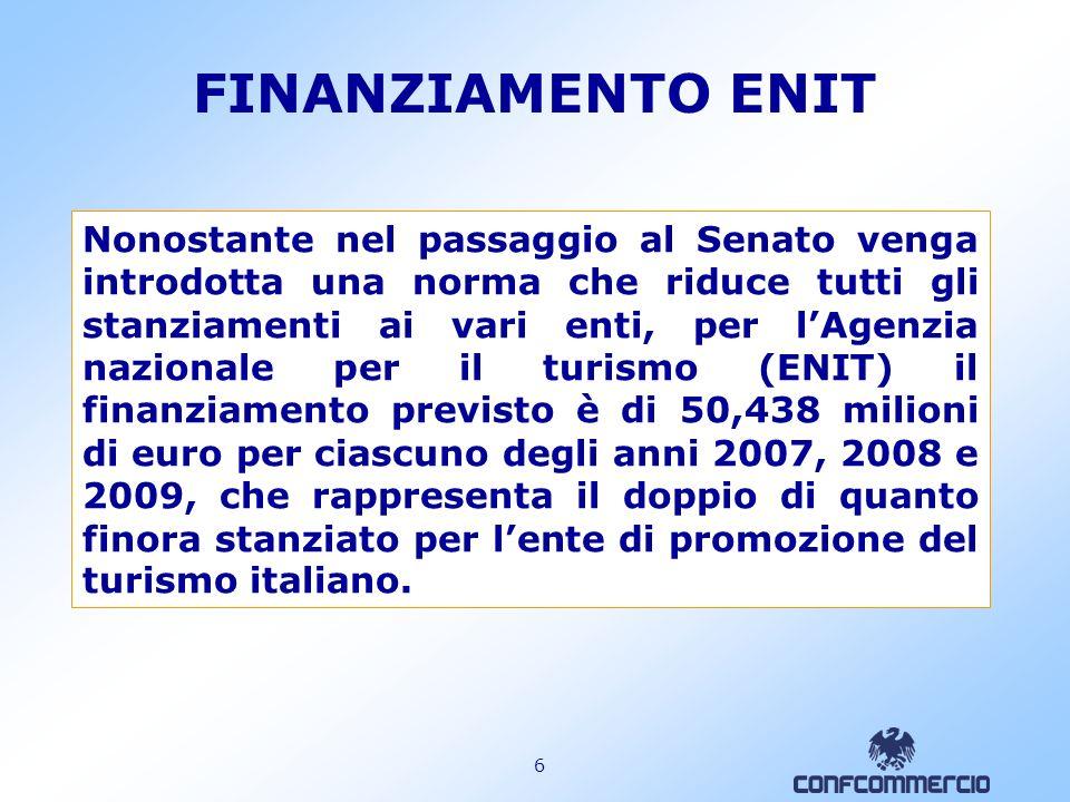 6 FINANZIAMENTO ENIT Nonostante nel passaggio al Senato venga introdotta una norma che riduce tutti gli stanziamenti ai vari enti, per lAgenzia nazionale per il turismo (ENIT) il finanziamento previsto è di 50,438 milioni di euro per ciascuno degli anni 2007, 2008 e 2009, che rappresenta il doppio di quanto finora stanziato per lente di promozione del turismo italiano.