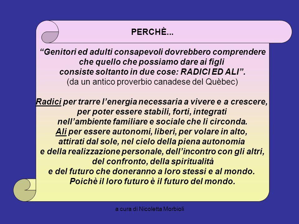 a cura di Nicoletta Morbioli PERCHÈ... Genitori ed adulti consapevoli dovrebbero comprendere che quello che possiamo dare ai figli consiste soltanto i