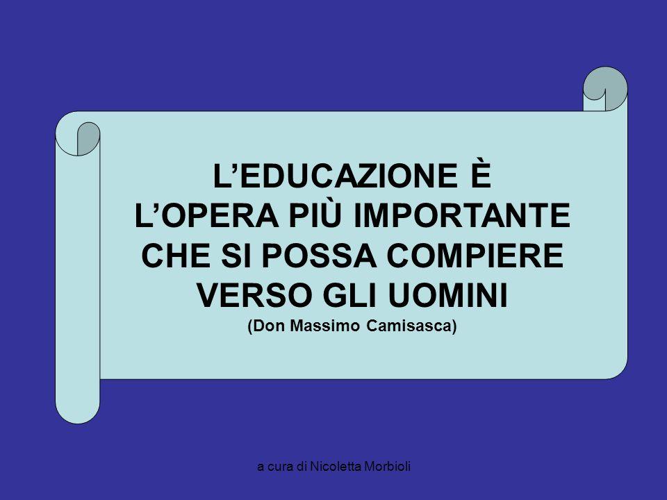 a cura di Nicoletta Morbioli LEDUCAZIONE È LOPERA PIÙ IMPORTANTE CHE SI POSSA COMPIERE VERSO GLI UOMINI (Don Massimo Camisasca)