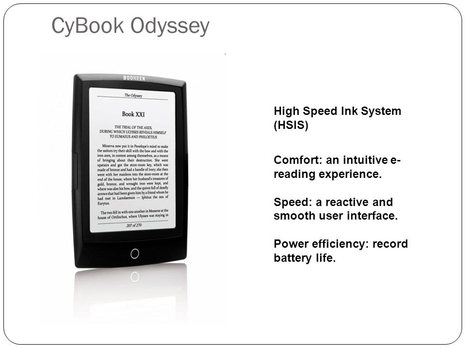 CyBook Odyssey High Speed Ink System (HSIS) Comfort: an intuitive e- reading experience. Speed: a reactive and smooth user interface. Power efficiency
