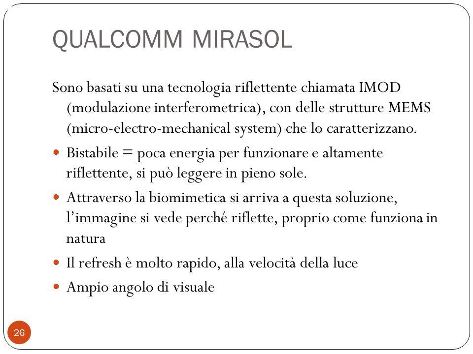 QUALCOMM MIRASOL Sono basati su una tecnologia riflettente chiamata IMOD (modulazione interferometrica), con delle strutture MEMS (micro-electro-mechanical system) che lo caratterizzano.