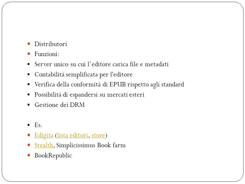 Distributori Funzioni: Server unico su cui leditore carica file e metadati Contabilità semplificata per l editore Verifica della conformità di EPUB rispetto agli standard Possibilità di espandersi su mercati esteri Gestione dei DRM Es.