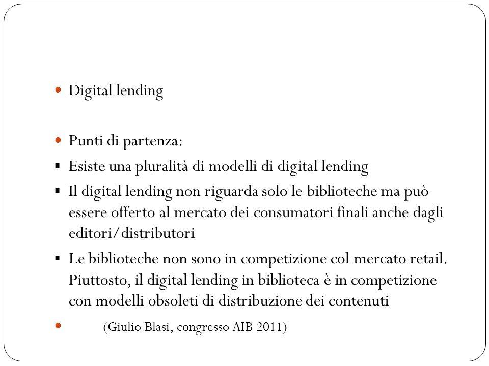 Digital lending Punti di partenza: Esiste una pluralità di modelli di digital lending Il digital lending non riguarda solo le biblioteche ma può essere offerto al mercato dei consumatori finali anche dagli editori/distributori Le biblioteche non sono in competizione col mercato retail.