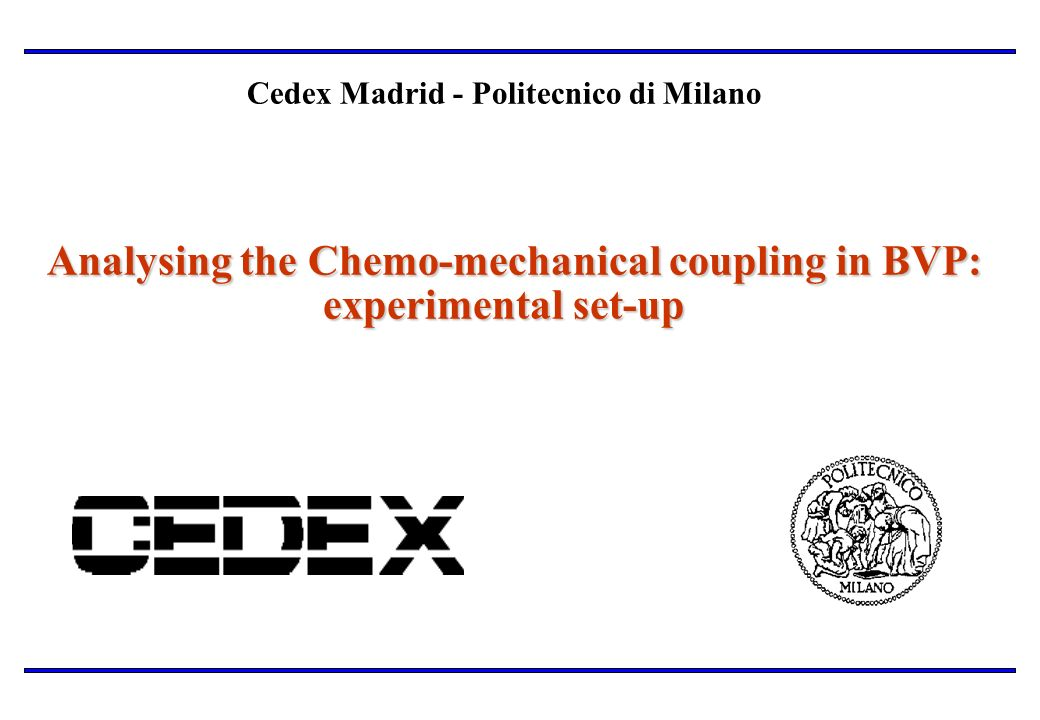 Analysing the Chemo-mechanical coupling in BVP: experimental set-up Cedex Madrid - Politecnico di Milano Analysing the Chemo-mechanical coupling in BV