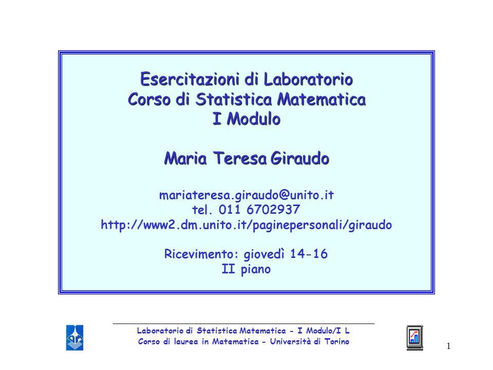 1 Esercitazioni di Laboratorio Corso di Statistica Matematica I Modulo Maria Teresa Giraudo mariateresa.giraudo@unito.it tel. 011 6702937 http://www2.
