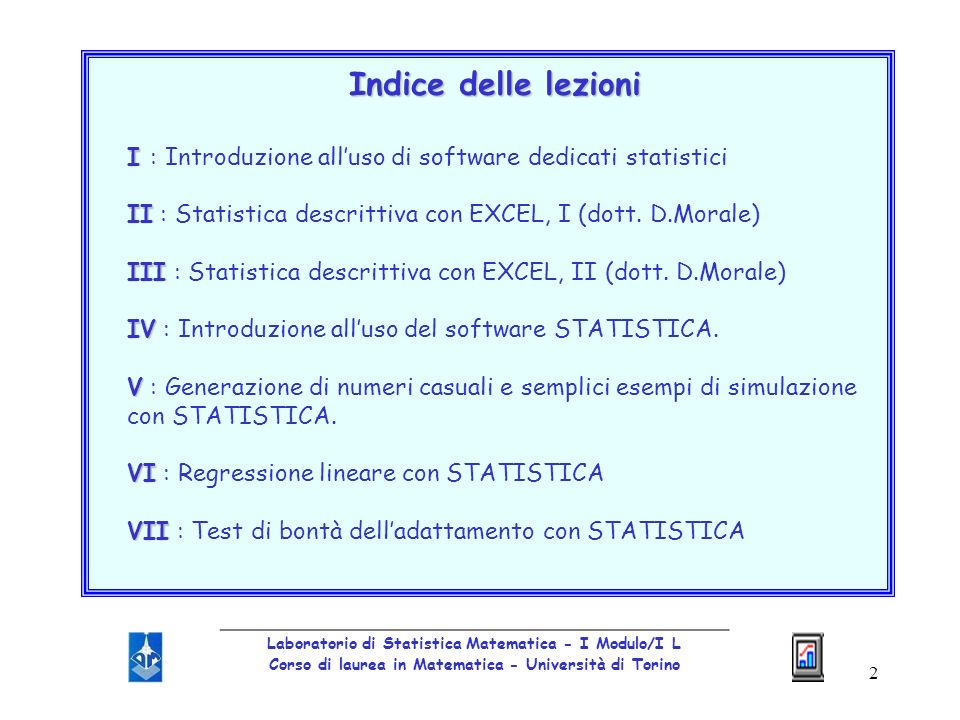 2 Indice delle lezioni I I : Introduzione alluso di software dedicati statistici II II : Statistica descrittiva con EXCEL, I (dott. D.Morale) III III