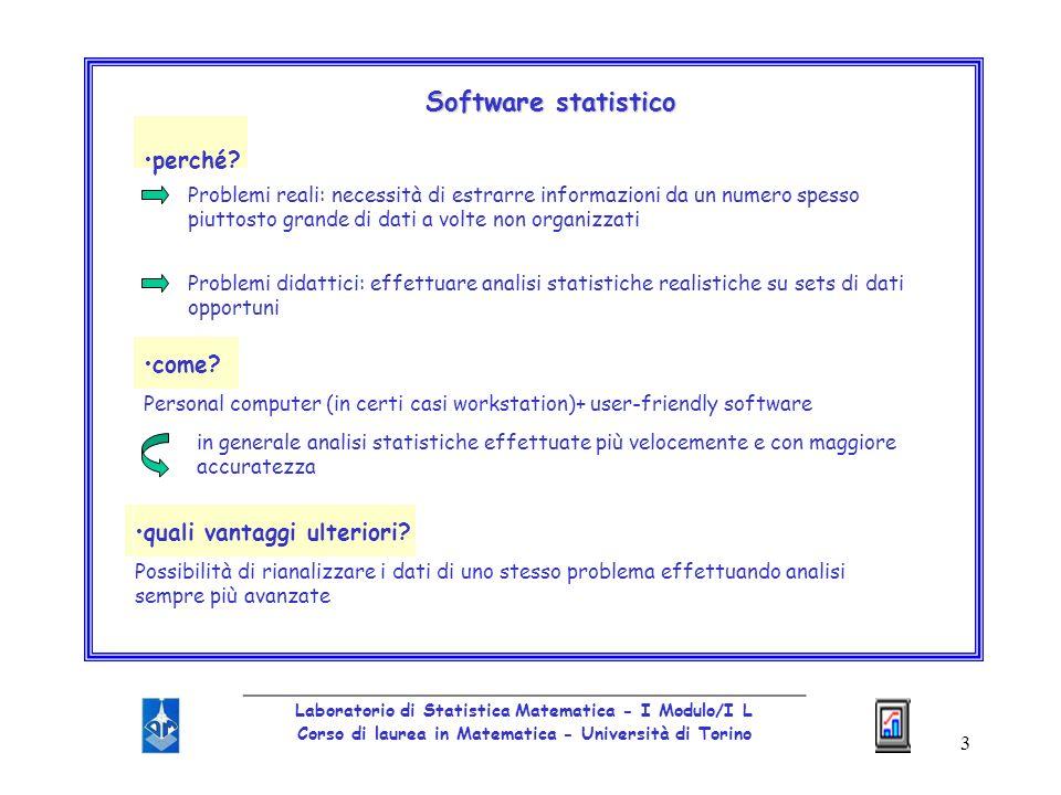 4 _________________________________________________ Laboratorio di Statistica Matematica - I Modulo/I L Corso di laurea in Matematica - Università di Torino Programmi informatici per condurre analisi statistiche dei dati: tipo di analisi che supportano, interfaccia utentemodalità di utilizzolimiti computazionalitipologia software si differenziano per tipo di analisi che supportano, interfaccia utente e modalità di utilizzo, limiti computazionali e tipologia software.