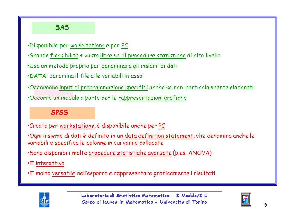 17 _________________________________________________ Laboratorio di Statistica Matematica - I Modulo/I L Corso di laurea in Matematica - Università di Torino SAS: peculiarità Non presenta limitazioni per quanto riguarda il numero di record e di variabili che possono essere elaborati Ha unottima gestione dei dati Acquisisce dati da file ASCII, da alcuni formati standard e da file SPSS e esporta dati verso ASCII e alcuni altri formati standard.
