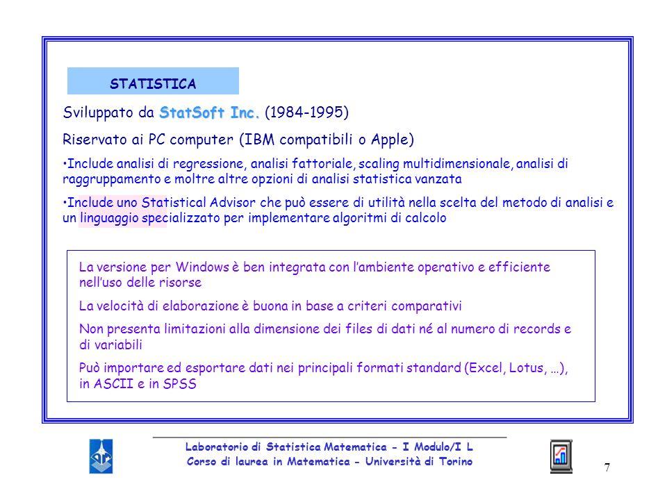 18 _________________________________________________ Laboratorio di Statistica Matematica - I Modulo/I L Corso di laurea in Matematica - Università di Torino STATISTICA: alcune opzioni moduliE organizzato in moduli in ognuno dei quali si trovano varie opzioni di analisi (Analysis dal menu a tendina) finestrePiù finestre si possono aprire contemporaneamente per effettuare varie analisi statistiche sul set di dati in esame graficiLinterfaccia grafica è immediata e di facile utilzzo per la generazione di grafici di qualsivoglia formato esportabili sotto forma di immagine Modulo DATA MANAGEMENT Modulo DATA MANAGEMENT : ampia selezione di metodi per lanalisi esplorativa dei dati comprendente tutte le comuni statistiche descrittive di uso generale e unampia varietà di grafici (istogrammi, box and whisker plots, scatterplots, normal probability plots,…) in 2 e 3 dimensioni QUICK BASIC STAT(ISTICS) QUICK BASIC STAT(ISTICS): produce statistiche di base e grafici in ogni momento dellanalisi; disponibile da tutte le barre degli strumenti e da tutti i moduli; produce gli output istantaneamente tramite finestre di dialogo intermedie; include correlazione, tavole di frequenza e vari test.