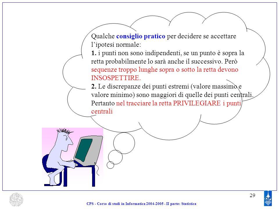 29 CPS - Corso di studi in Informatica 2004-2005 - II parte: Statistica Qualche consiglio pratico per decidere se accettare lipotesi normale: 1. i pun