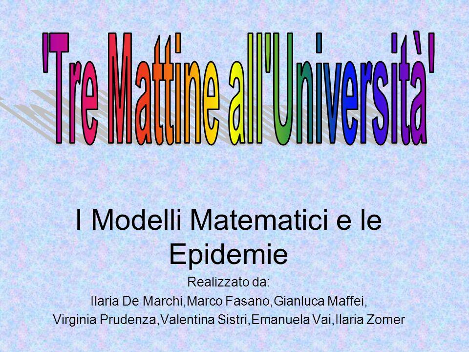 I Modelli Matematici e le Epidemie Realizzato da: Ilaria De Marchi,Marco Fasano,Gianluca Maffei, Virginia Prudenza,Valentina Sistri,Emanuela Vai,Ilari