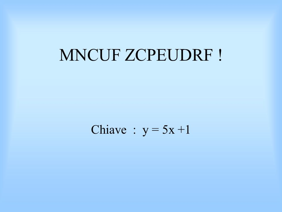 MNCUF ZCPEUDRF ! Chiave : y = 5x +1