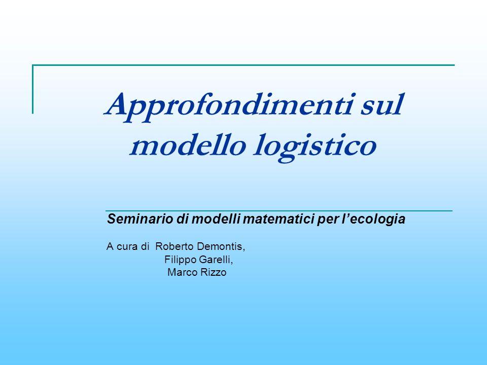 Approfondimenti sul modello logistico Seminario di modelli matematici per lecologia A cura di Roberto Demontis, Filippo Garelli, Marco Rizzo