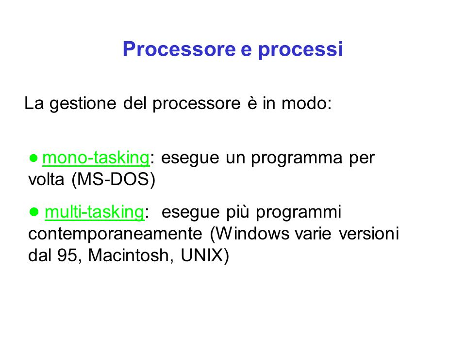 Processore e processi La gestione del processore è in modo: mono-tasking: esegue un programma per volta (MS-DOS) multi-tasking: esegue più programmi contemporaneamente (Windows varie versioni dal 95, Macintosh, UNIX)