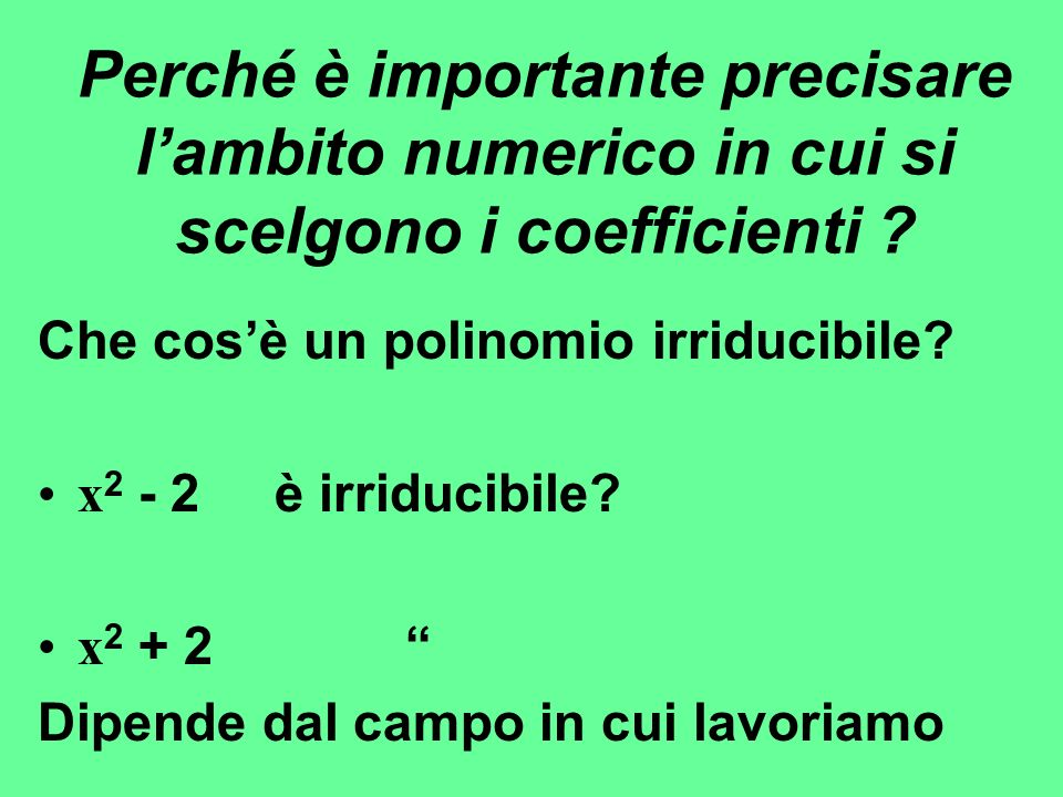 Perché è importante precisare lambito numerico in cui si scelgono i coefficienti ? Che cosè un polinomio irriducibile? x 2 - 2 è irriducibile? x 2 + 2