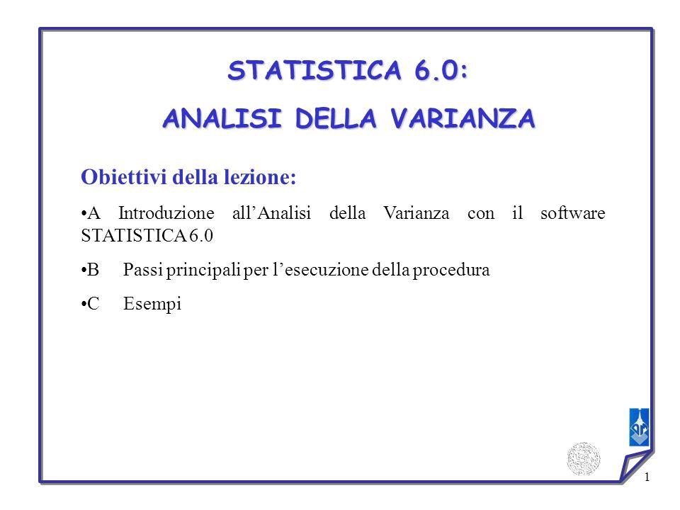 1 STATISTICA 6.0: ANALISI DELLA VARIANZA Obiettivi della lezione: A Introduzione allAnalisi della Varianza con il software STATISTICA 6.0 B Passi prin