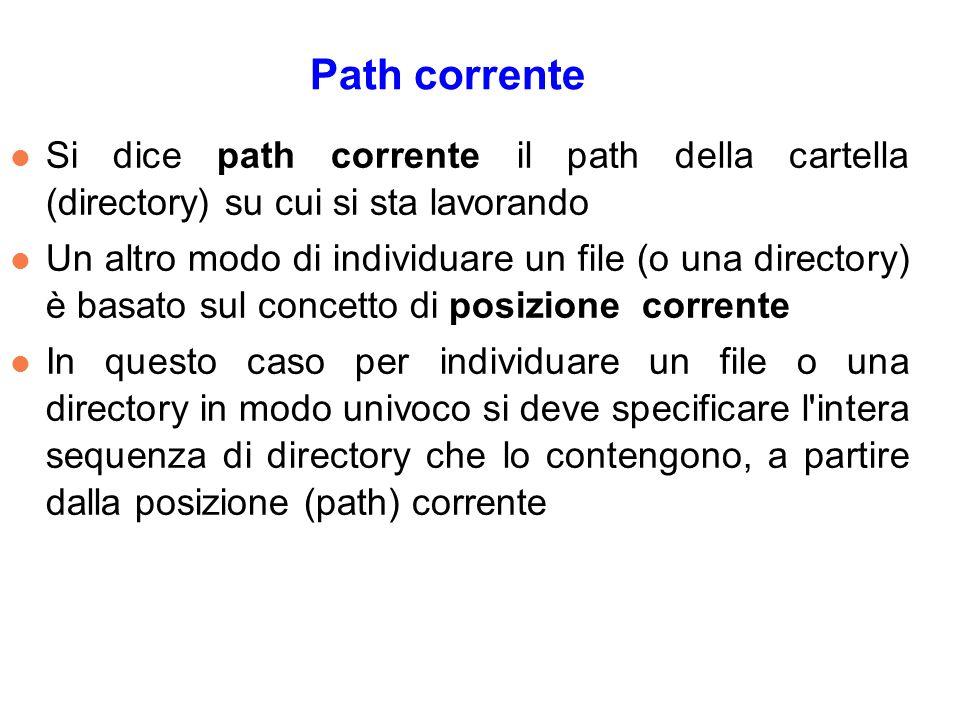 Path corrente l Si dice path corrente il path della cartella (directory) su cui si sta lavorando l Un altro modo di individuare un file (o una directory) è basato sul concetto di posizione corrente l In questo caso per individuare un file o una directory in modo univoco si deve specificare l intera sequenza di directory che lo contengono, a partire dalla posizione (path) corrente