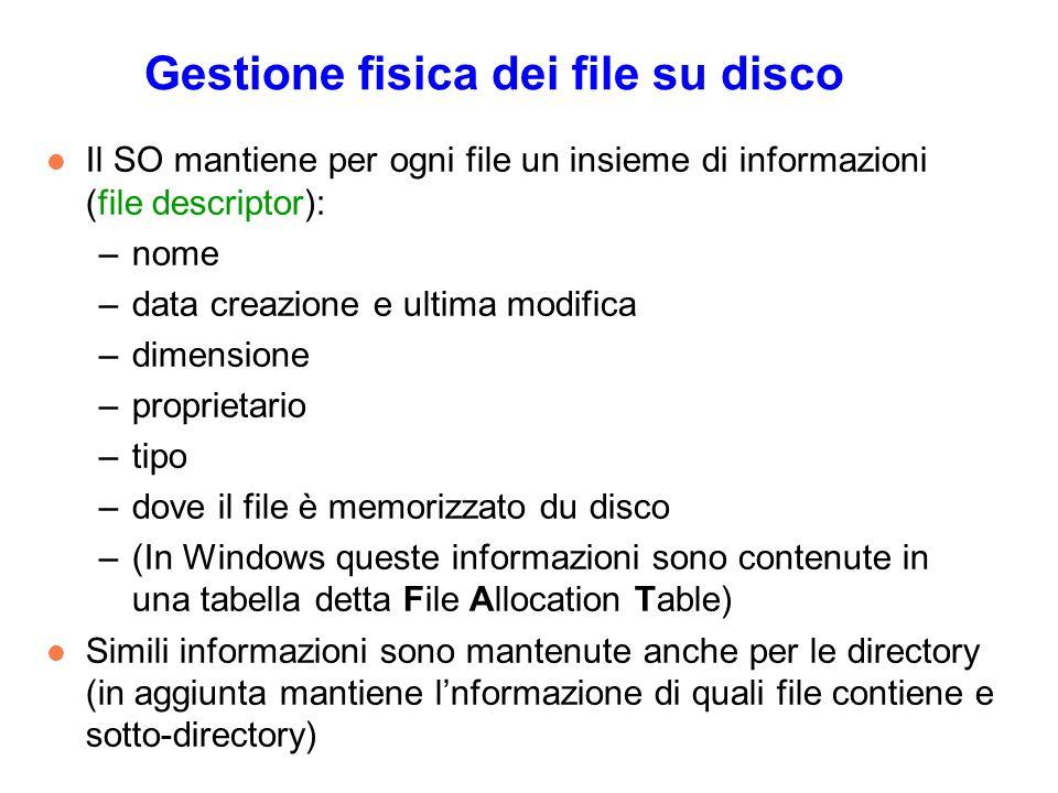 Gestione fisica dei file su disco l Il SO mantiene per ogni file un insieme di informazioni (file descriptor): –nome –data creazione e ultima modifica