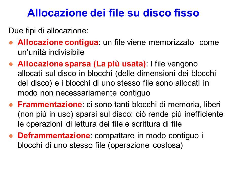 Allocazione dei file su disco fisso Due tipi di allocazione: l Allocazione contigua: un file viene memorizzato come ununità indivisibile l Allocazione sparsa (La più usata): I file vengono allocati sul disco in blocchi (delle dimensioni dei blocchi del disco) e i blocchi di uno stesso file sono allocati in modo non necessariamente contiguo l Frammentazione: ci sono tanti blocchi di memoria, liberi (non più in uso) sparsi sul disco: ciò rende più inefficiente le operazioni di lettura dei file e scrittura di file l Deframmentazione: compattare in modo contiguo i blocchi di uno stesso file (operazione costosa)